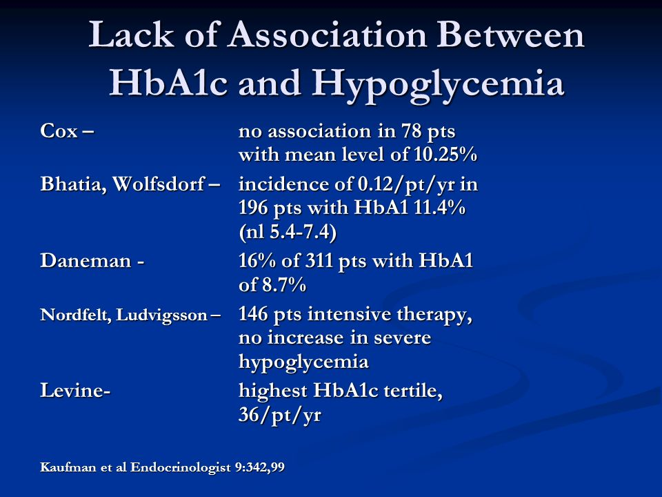 Lack of Association Between HbA1c and Hypoglycemia Cox – no association in 78 pts with mean level of 10.25% Bhatia, Wolfsdorf – incidence of 0.12/pt/yr in 196 pts with HbA1 11.4% (nl ) Daneman -16% of 311 pts with HbA1 of 8.7% Nordfelt, Ludvigsson – 146 pts intensive therapy, no increase in severe hypoglycemia Levine-highest HbA1c tertile, 36/pt/yr Kaufman et al Endocrinologist 9:342,99