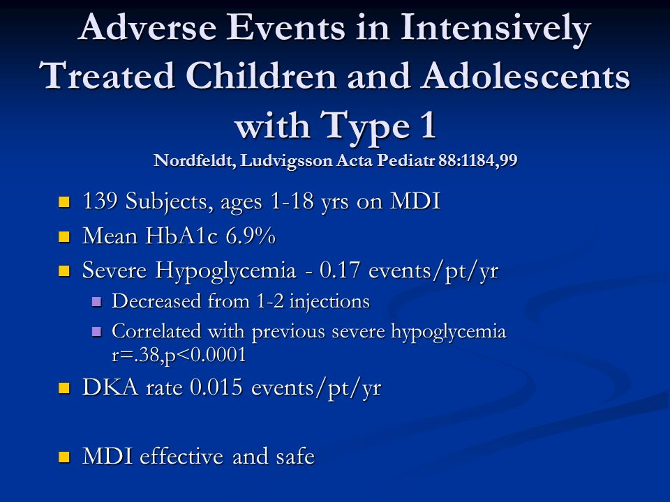 Adverse Events in Intensively Treated Children and Adolescents with Type 1 Nordfeldt, Ludvigsson Acta Pediatr 88:1184, Subjects, ages 1-18 yrs on MDI 139 Subjects, ages 1-18 yrs on MDI Mean HbA1c 6.9% Mean HbA1c 6.9% Severe Hypoglycemia events/pt/yr Severe Hypoglycemia events/pt/yr Decreased from 1-2 injections Decreased from 1-2 injections Correlated with previous severe hypoglycemia r=.38,p< Correlated with previous severe hypoglycemia r=.38,p< DKA rate events/pt/yr DKA rate events/pt/yr MDI effective and safe MDI effective and safe