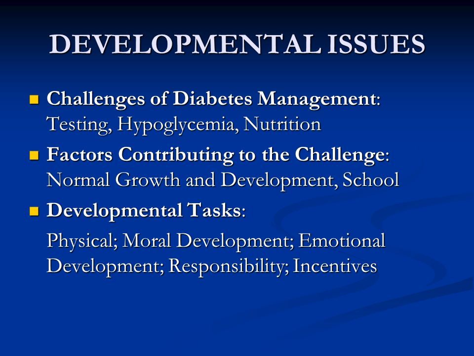 DEVELOPMENTAL ISSUES Challenges of Diabetes Management: Testing, Hypoglycemia, Nutrition Challenges of Diabetes Management: Testing, Hypoglycemia, Nutrition Factors Contributing to the Challenge: Normal Growth and Development, School Factors Contributing to the Challenge: Normal Growth and Development, School Developmental Tasks: Developmental Tasks: Physical; Moral Development; Emotional Development; Responsibility; Incentives