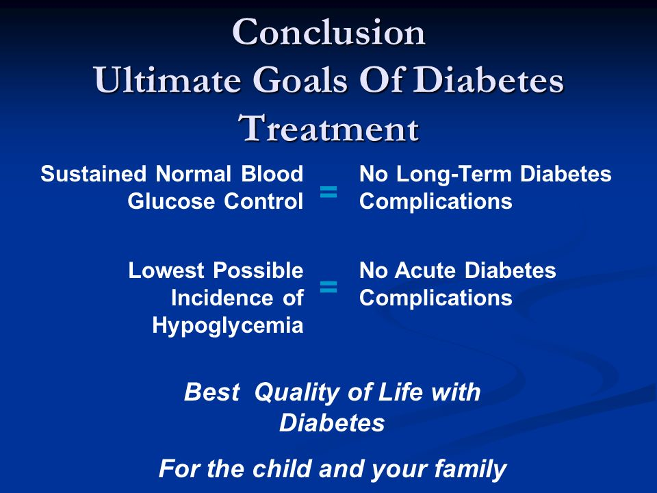 Conclusion Ultimate Goals Of Diabetes Treatment Sustained Normal Blood Glucose Control Lowest Possible Incidence of Hypoglycemia No Long-Term Diabetes Complications No Acute Diabetes Complications = = Best Quality of Life with Diabetes For the child and your family