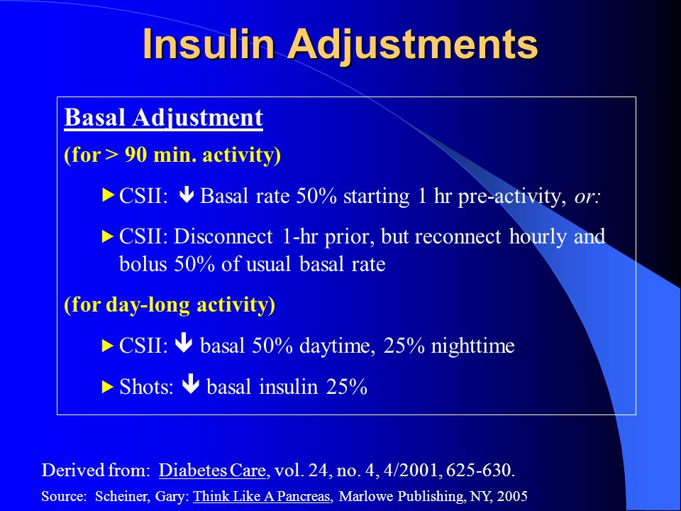 Insulin Adjustments Basal Adjustment (for > 90 min. activity) CSII: Basal rate 50% starting 1 hr pre-activity, or: CSII: Disconnect 1-hr prior, but re