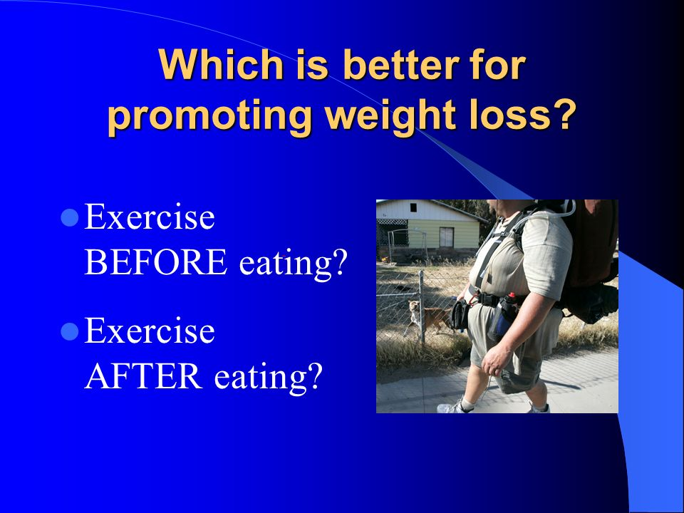 Which is better for promoting weight loss? Exercise BEFORE eating? Exercise AFTER eating?