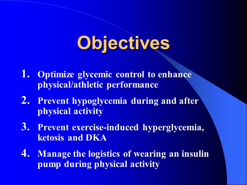 Objectives 1. Optimize glycemic control to enhance physical/athletic performance 2. Prevent hypoglycemia during and after physical activity 3. Prevent