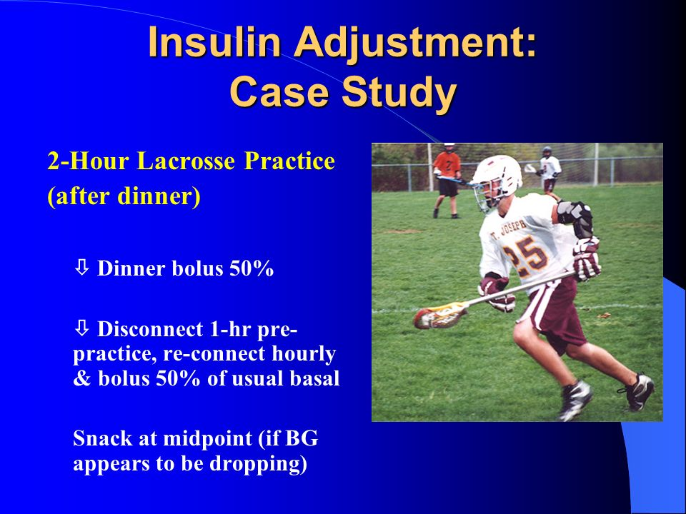 Insulin Adjustment: Case Study 2-Hour Lacrosse Practice (after dinner) Dinner bolus 50% Disconnect 1-hr pre- practice, re-connect hourly & bolus 50% o