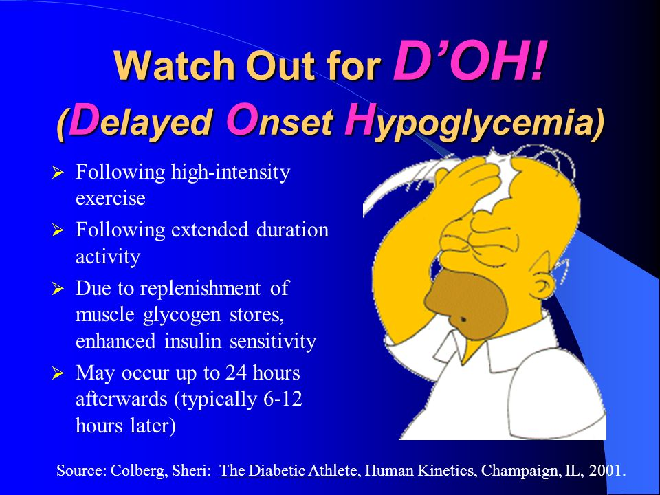 Watch Out for DOH! ( D elayed O nset H ypoglycemia) Following high-intensity exercise Following extended duration activity Due to replenishment of mus