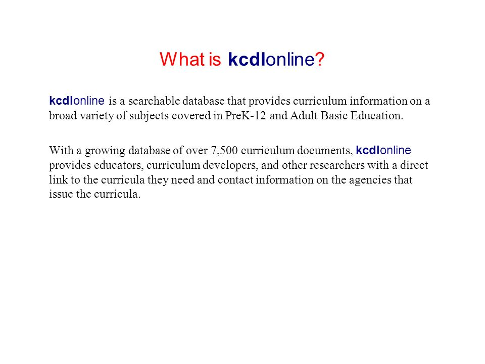 What is kcdlonline? kcdlonline is a searchable database that provides curriculum information on a broad variety of subjects covered in PreK-12 and Adu