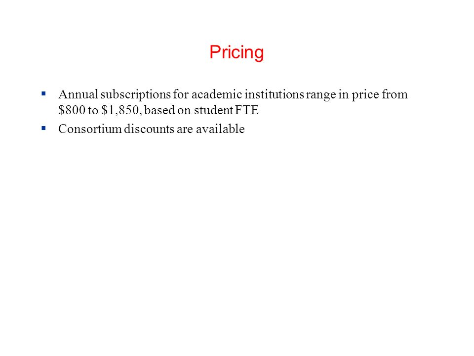 Pricing Annual subscriptions for academic institutions range in price from $800 to $1,850, based on student FTE Consortium discounts are available