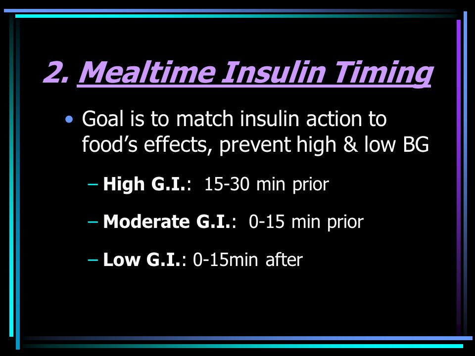 2. Mealtime Insulin Timing Goal is to match insulin action to foods effects, prevent high & low BG –High G.I.: 15-30 min prior –Moderate G.I.: 0-15 mi