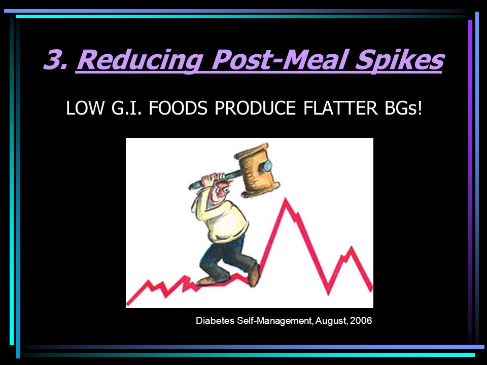 3. Reducing Post-Meal Spikes LOW G.I. FOODS PRODUCE FLATTER BGs! Diabetes Self-Management, August, 2006