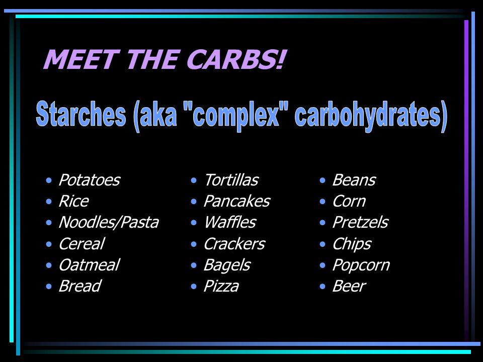 MEET THE CARBS! Potatoes Rice Noodles/Pasta Cereal Oatmeal Bread Tortillas Pancakes Waffles Crackers Bagels Pizza Beans Corn Pretzels Chips Popcorn Be