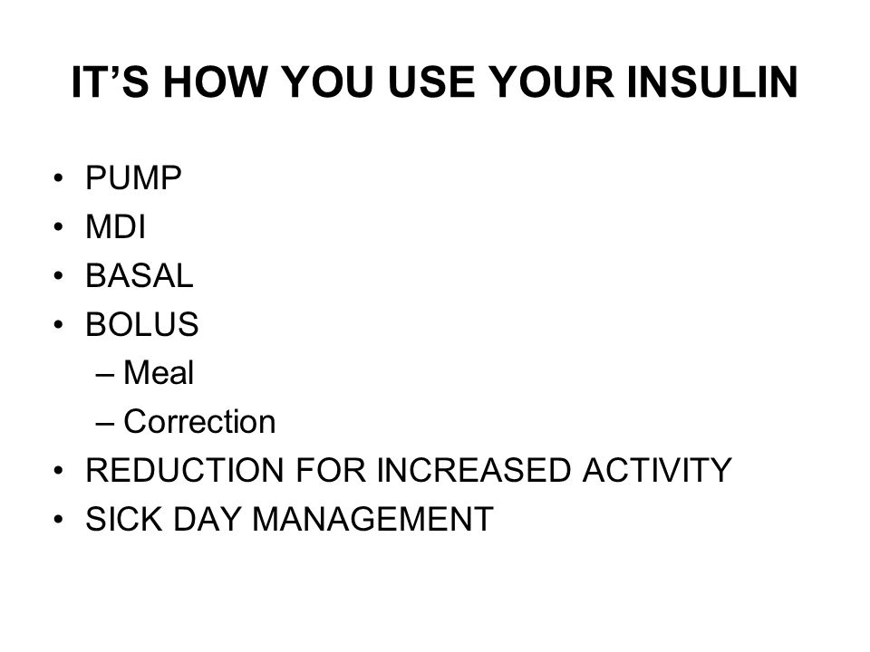 ITS HOW YOU USE YOUR INSULIN PUMP MDI BASAL BOLUS –Meal –Correction REDUCTION FOR INCREASED ACTIVITY SICK DAY MANAGEMENT