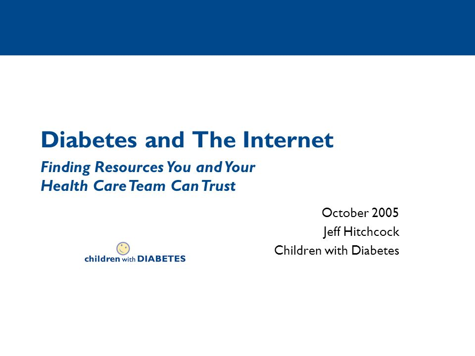 Diabetes and The Internet October 2005 Jeff Hitchcock Children with Diabetes Finding Resources You and Your Health Care Team Can Trust