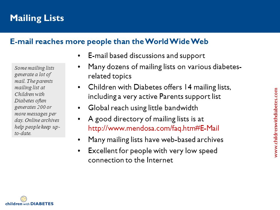 www.childrenwithdiabetes.com Mailing Lists E-mail based discussions and support Many dozens of mailing lists on various diabetes- related topics Children with Diabetes offers 14 mailing lists, including a very active Parents support list Global reach using little bandwidth A good directory of mailing lists is at http://www.mendosa.com/faq.htm#E-Mail Many mailing lists have web-based archives Excellent for people with very low speed connection to the Internet E-mail reaches more people than the World Wide Web Some mailing lists generate a lot of mail.