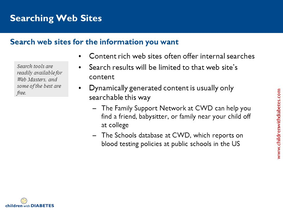 www.childrenwithdiabetes.com Searching Web Sites Content rich web sites often offer internal searches Search results will be limited to that web sites content Dynamically generated content is usually only searchable this way –The Family Support Network at CWD can help you find a friend, babysitter, or family near your child off at college –The Schools database at CWD, which reports on blood testing policies at public schools in the US Search web sites for the information you want Search tools are readily available for Web Masters, and some of the best are free.