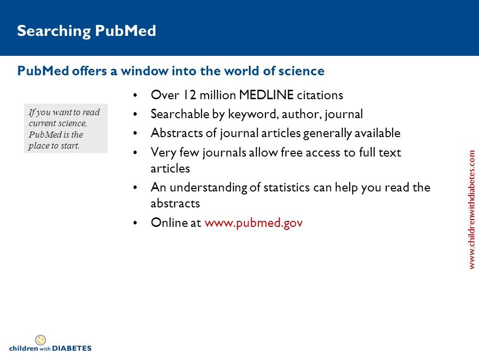 www.childrenwithdiabetes.com Searching PubMed Over 12 million MEDLINE citations Searchable by keyword, author, journal Abstracts of journal articles generally available Very few journals allow free access to full text articles An understanding of statistics can help you read the abstracts Online at www.pubmed.gov PubMed offers a window into the world of science If you want to read current science, PubMed is the place to start.