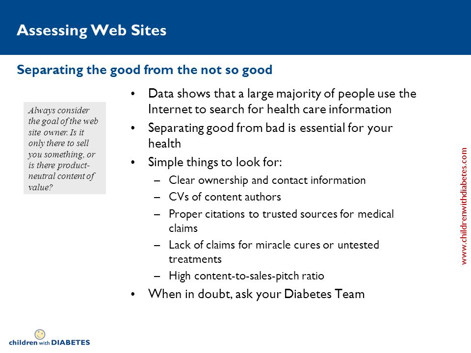 www.childrenwithdiabetes.com Assessing Web Sites Data shows that a large majority of people use the Internet to search for health care information Separating good from bad is essential for your health Simple things to look for: –Clear ownership and contact information –CVs of content authors –Proper citations to trusted sources for medical claims –Lack of claims for miracle cures or untested treatments –High content-to-sales-pitch ratio When in doubt, ask your Diabetes Team Separating the good from the not so good Always consider the goal of the web site owner.
