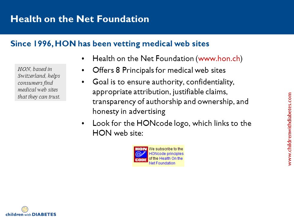 www.childrenwithdiabetes.com Health on the Net Foundation Health on the Net Foundation (www.hon.ch) Offers 8 Principals for medical web sites Goal is to ensure authority, confidentiality, appropriate attribution, justifiable claims, transparency of authorship and ownership, and honesty in advertising Look for the HONcode logo, which links to the HON web site: HON, based in Switzerland, helps consumers find medical web sites that they can trust.