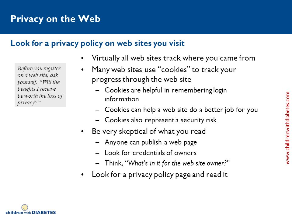 www.childrenwithdiabetes.com Privacy on the Web Virtually all web sites track where you came from Many web sites use cookies to track your progress through the web site –Cookies are helpful in remembering login information –Cookies can help a web site do a better job for you –Cookies also represent a security risk Be very skeptical of what you read –Anyone can publish a web page –Look for credentials of owners –Think, Whats in it for the web site owner.