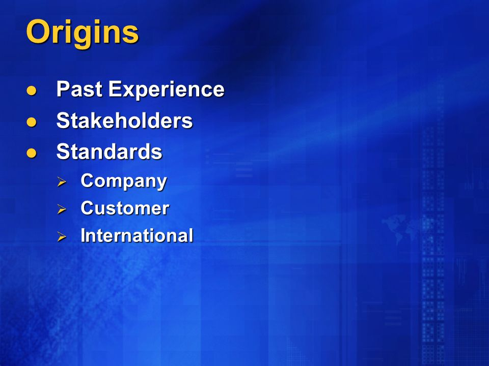 Origins Past Experience Past Experience Stakeholders Stakeholders Standards Standards Company Company Customer Customer International International