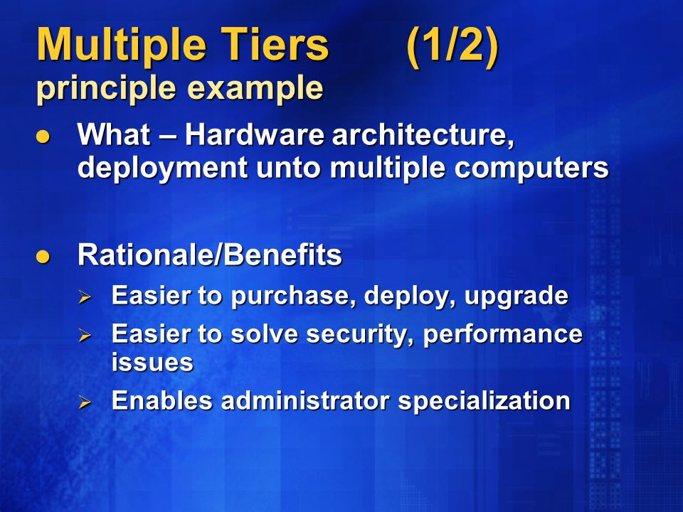 Multiple Tiers (1/2) principle example What – Hardware architecture, deployment unto multiple computers What – Hardware architecture, deployment unto multiple computers Rationale/Benefits Rationale/Benefits Easier to purchase, deploy, upgrade Easier to purchase, deploy, upgrade Easier to solve security, performance issues Easier to solve security, performance issues Enables administrator specialization Enables administrator specialization