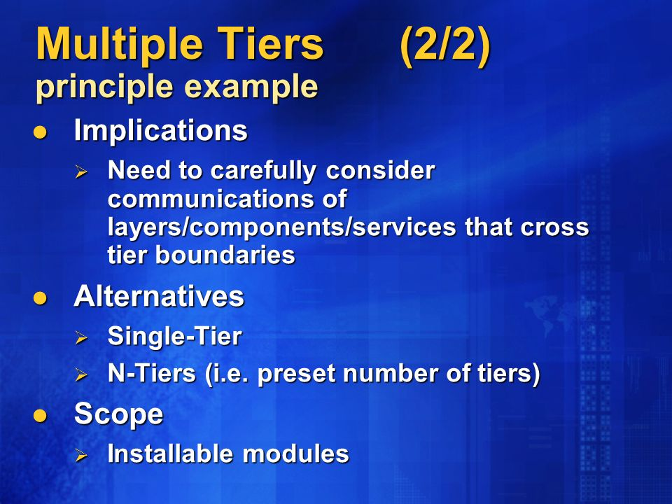Multiple Tiers (2/2) principle example Implications Implications Need to carefully consider communications of layers/components/services that cross tier boundaries Need to carefully consider communications of layers/components/services that cross tier boundaries Alternatives Alternatives Single-Tier Single-Tier N-Tiers (i.e.