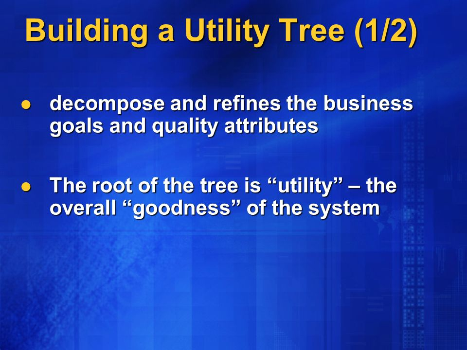 decompose and refines the business goals and quality attributes decompose and refines the business goals and quality attributes The root of the tree is utility – the overall goodness of the system The root of the tree is utility – the overall goodness of the system Building a Utility Tree (1/2)