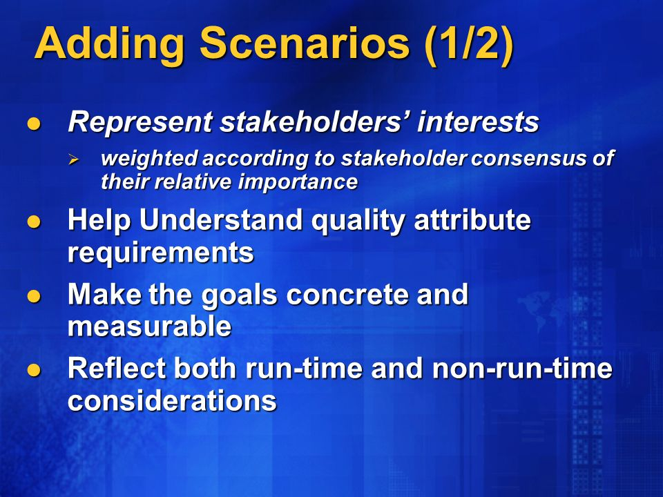 Adding Scenarios (1/2) Represent stakeholders interests Represent stakeholders interests weighted according to stakeholder consensus of their relative importance weighted according to stakeholder consensus of their relative importance Help Understand quality attribute requirements Help Understand quality attribute requirements Make the goals concrete and measurable Make the goals concrete and measurable Reflect both run-time and non-run-time considerations Reflect both run-time and non-run-time considerations