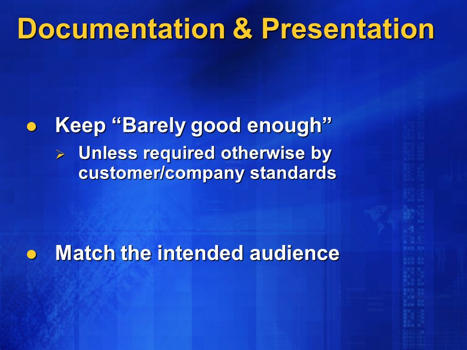Documentation & Presentation Keep Barely good enough Keep Barely good enough Unless required otherwise by customer/company standards Unless required otherwise by customer/company standards Match the intended audience Match the intended audience
