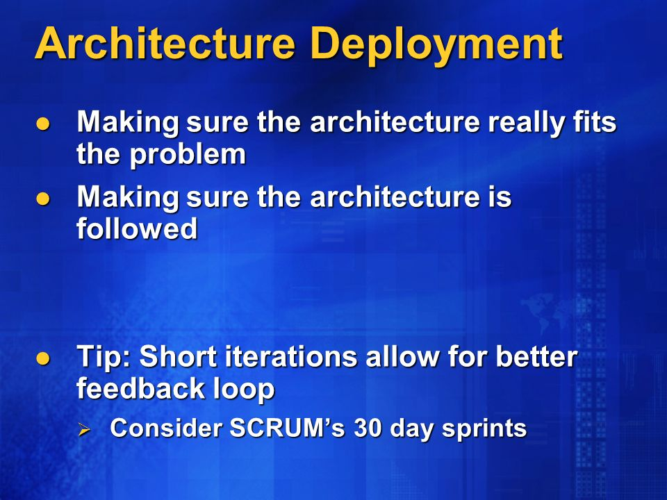 Architecture Deployment Making sure the architecture really fits the problem Making sure the architecture really fits the problem Making sure the architecture is followed Making sure the architecture is followed Tip: Short iterations allow for better feedback loop Tip: Short iterations allow for better feedback loop Consider SCRUMs 30 day sprints Consider SCRUMs 30 day sprints