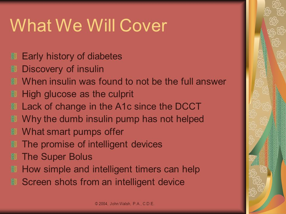 © 2004, John Walsh, P.A., C.D.E. What We Will Cover Early history of diabetes Discovery of insulin When insulin was found to not be the full answer Hi