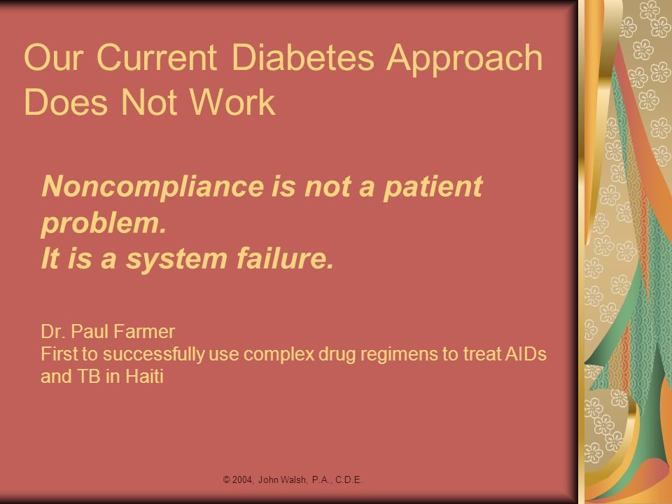 © 2004, John Walsh, P.A., C.D.E. Noncompliance is not a patient problem. It is a system failure. Dr. Paul Farmer First to successfully use complex dru