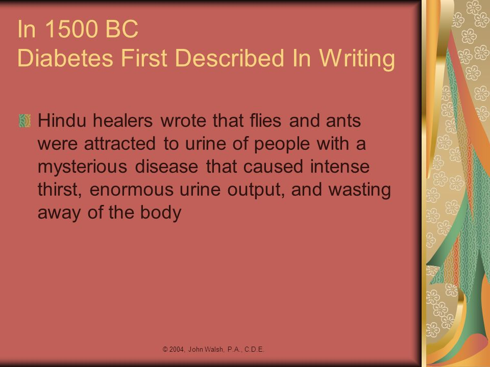 © 2004, John Walsh, P.A., C.D.E. In 1500 BC Diabetes First Described In Writing Hindu healers wrote that flies and ants were attracted to urine of peo