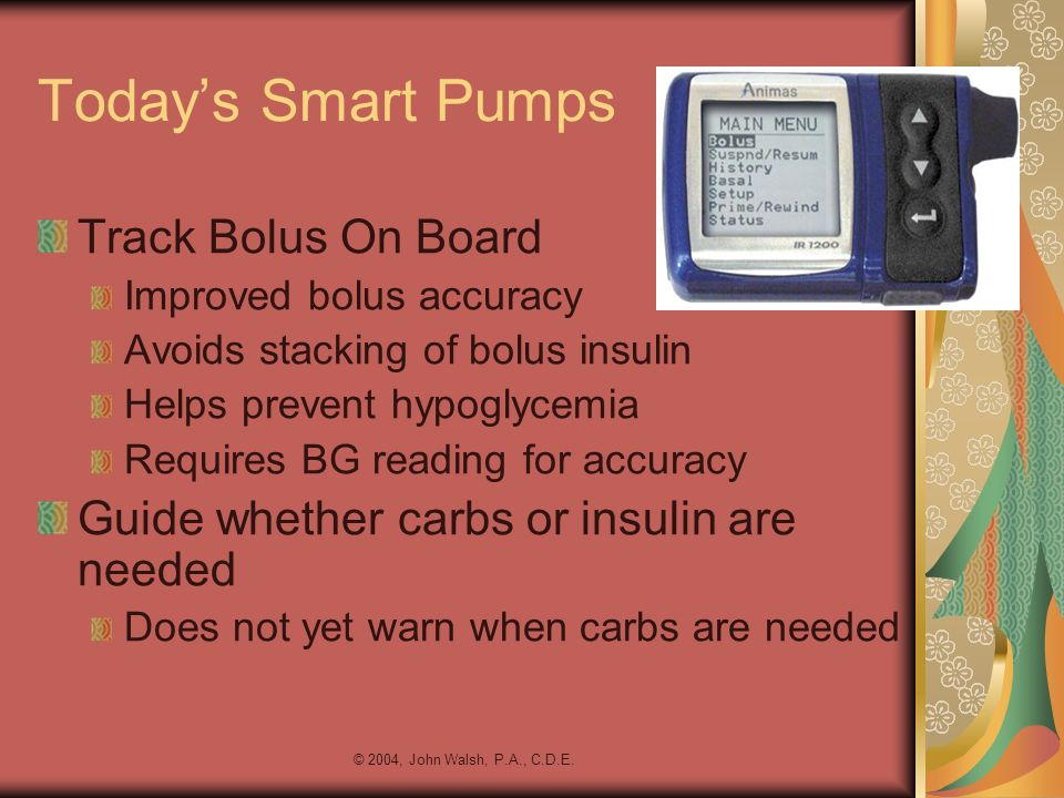 © 2004, John Walsh, P.A., C.D.E. Todays Smart Pumps Track Bolus On Board Improved bolus accuracy Avoids stacking of bolus insulin Helps prevent hypogl