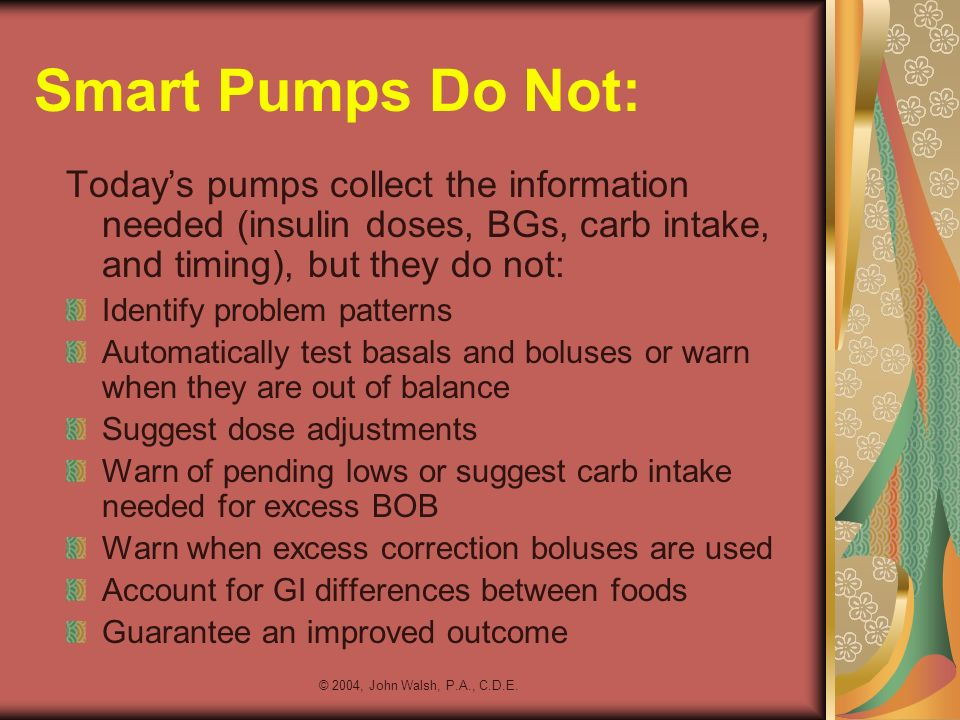 © 2004, John Walsh, P.A., C.D.E. Smart Pumps Do Not: Todays pumps collect the information needed (insulin doses, BGs, carb intake, and timing), but th
