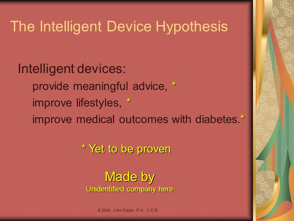 © 2004, John Walsh, P.A., C.D.E. The Intelligent Device Hypothesis Intelligent devices: * provide meaningful advice, * * improve lifestyles, * * impro