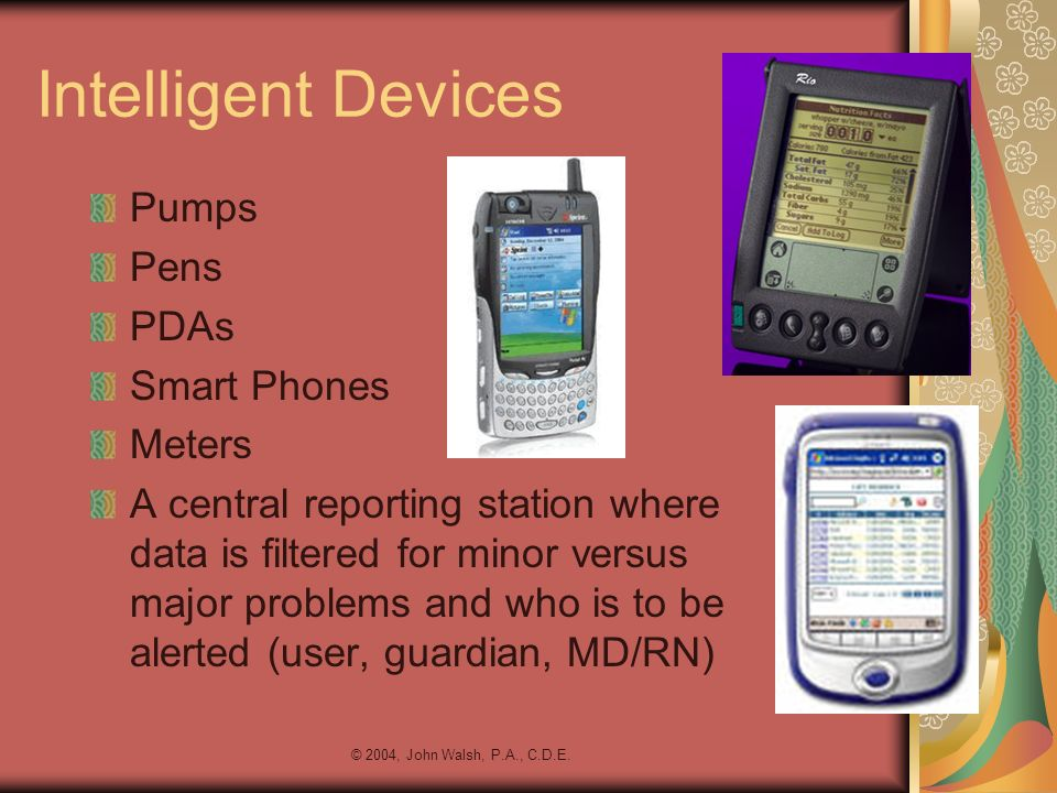 © 2004, John Walsh, P.A., C.D.E. Intelligent Devices Pumps Pens PDAs Smart Phones Meters A central reporting station where data is filtered for minor
