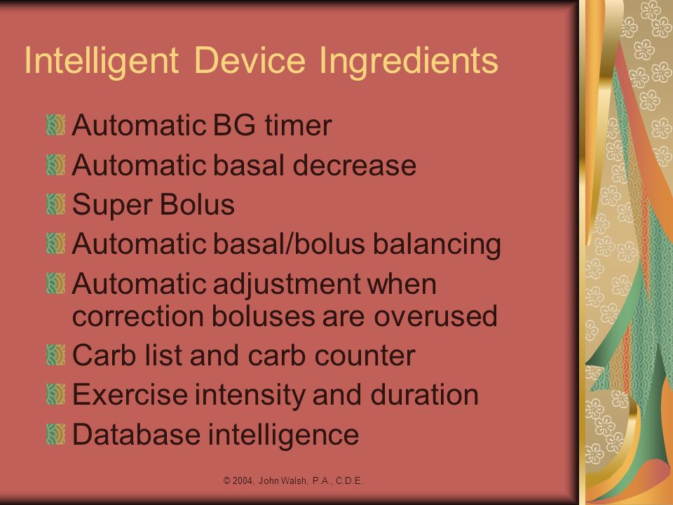 © 2004, John Walsh, P.A., C.D.E. Intelligent Device Ingredients Automatic BG timer Automatic basal decrease Super Bolus Automatic basal/bolus balancin