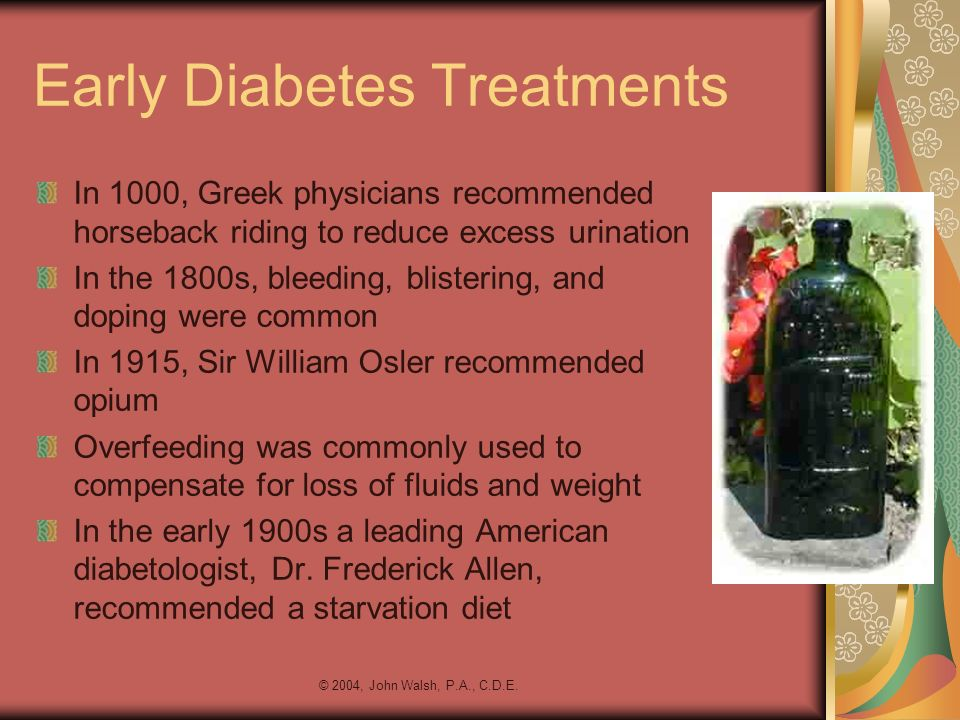 © 2004, John Walsh, P.A., C.D.E. Early Diabetes Treatments In 1000, Greek physicians recommended horseback riding to reduce excess urination In the 18