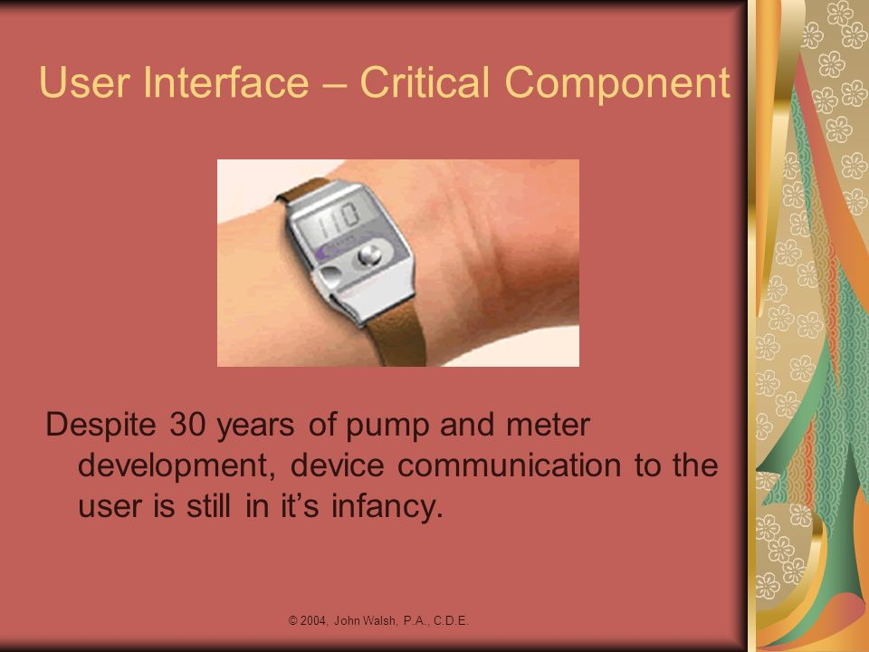 © 2004, John Walsh, P.A., C.D.E. User Interface – Critical Component Despite 30 years of pump and meter development, device communication to the user
