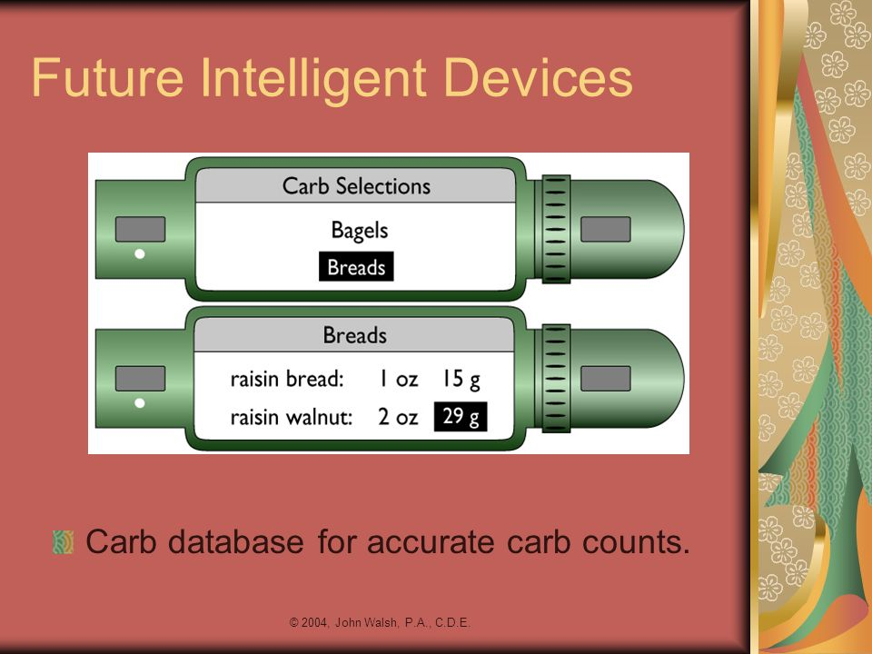 © 2004, John Walsh, P.A., C.D.E. Future Intelligent Devices Carb database for accurate carb counts.