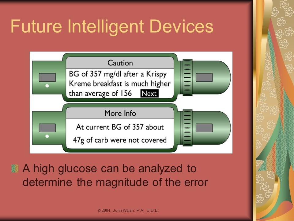 © 2004, John Walsh, P.A., C.D.E. Future Intelligent Devices A high glucose can be analyzed to determine the magnitude of the error