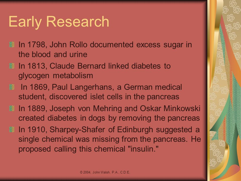 © 2004, John Walsh, P.A., C.D.E. Early Research In 1798, John Rollo documented excess sugar in the blood and urine In 1813, Claude Bernard linked diab