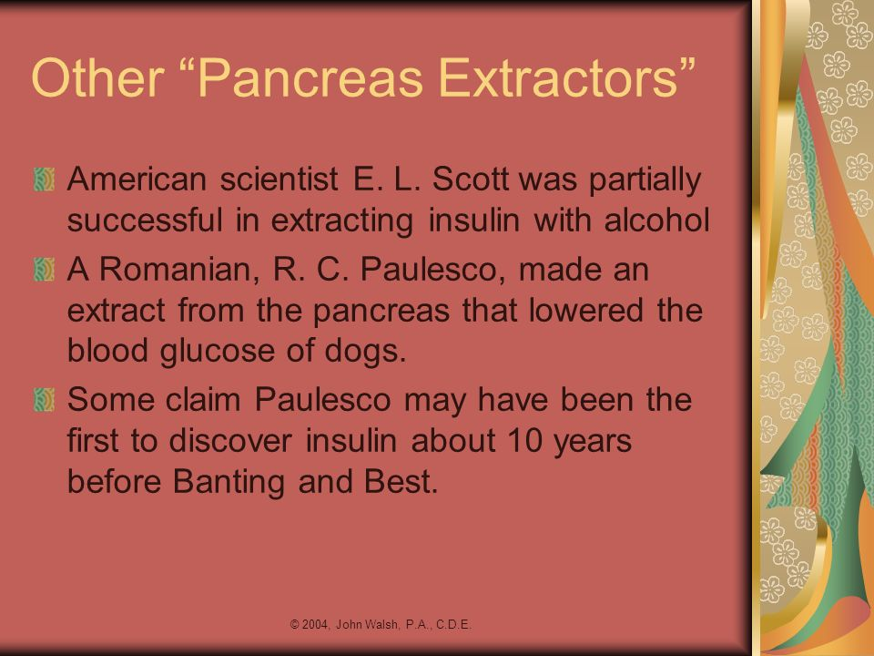 © 2004, John Walsh, P.A., C.D.E. Other Pancreas Extractors American scientist E. L. Scott was partially successful in extracting insulin with alcohol