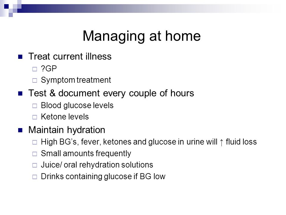 Managing at home Treat current illness ?GP Symptom treatment Test & document every couple of hours Blood glucose levels Ketone levels Maintain hydrati