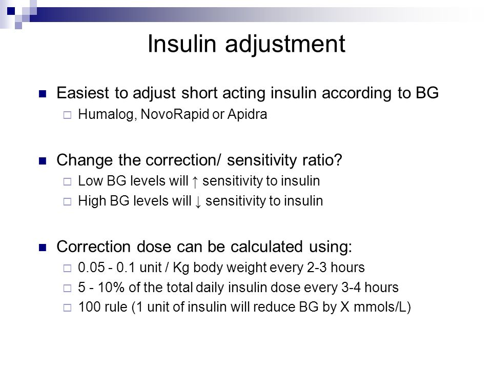 Insulin adjustment Easiest to adjust short acting insulin according to BG Humalog, NovoRapid or Apidra Change the correction/ sensitivity ratio? Low B