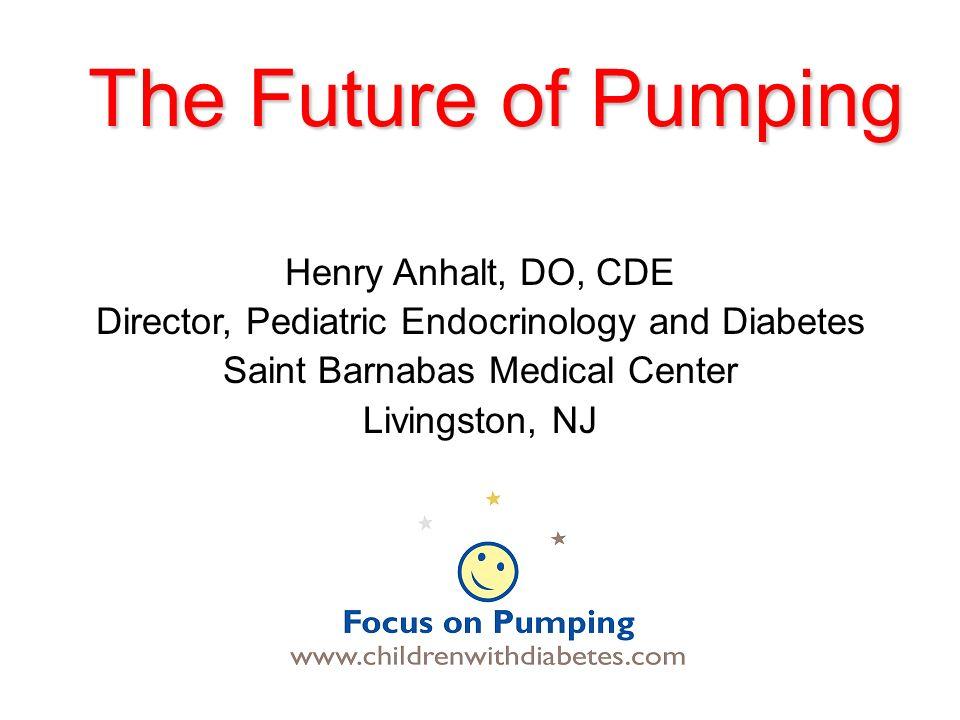 The Future of Pumping Henry Anhalt, DO, CDE Director, Pediatric Endocrinology and Diabetes Saint Barnabas Medical Center Livingston, NJ