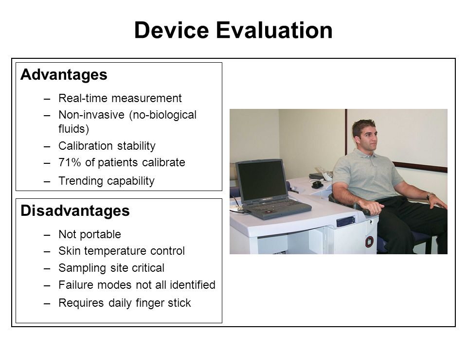 Device Evaluation Advantages –Real-time measurement –Non-invasive (no-biological fluids) –Calibration stability –71% of patients calibrate –Trending c