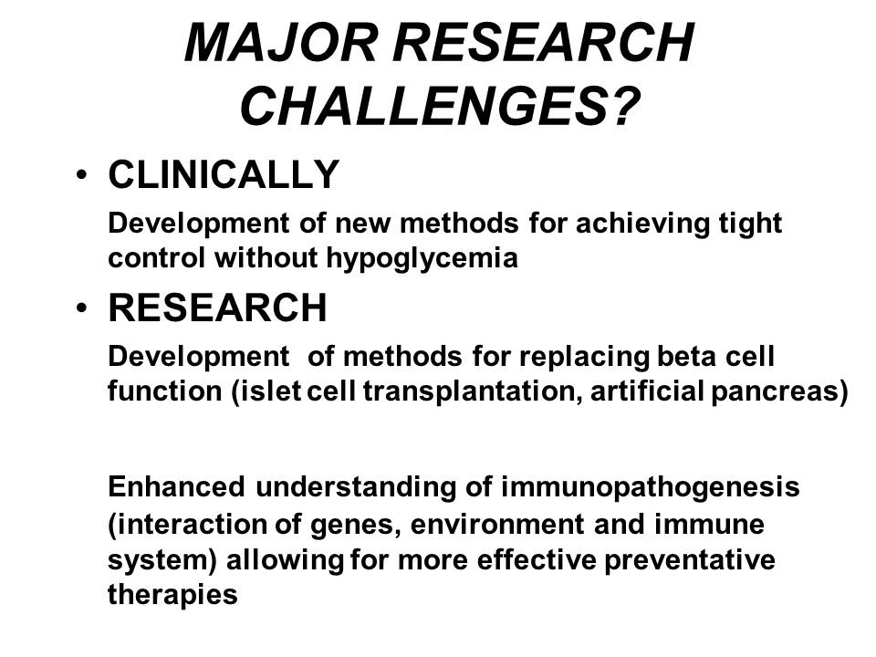 APPROACHES TO CURING TYPE 1 DIABETES Immune Interventions/ Tolerance Induction Immune Interventions/ Tolerance Induction Islets Stem Cells Adult Fetal Embryonic in vivo Differentiation of Pancreatic Progenitors Growth Factors Manipulation Of non-islet tissue (Transdifferentiation Manipulation Of non-islet tissue (Transdifferentiation Gene Therapy Modulate Autoimmunity Islet neogenesis Gene Therapy Modulate Autoimmunity Islet neogenesis Whole pancreas Transplantation