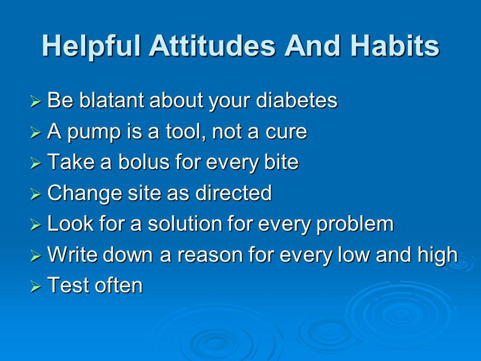 Helpful Attitudes And Habits Be blatant about your diabetes Be blatant about your diabetes A pump is a tool, not a cure A pump is a tool, not a cure T
