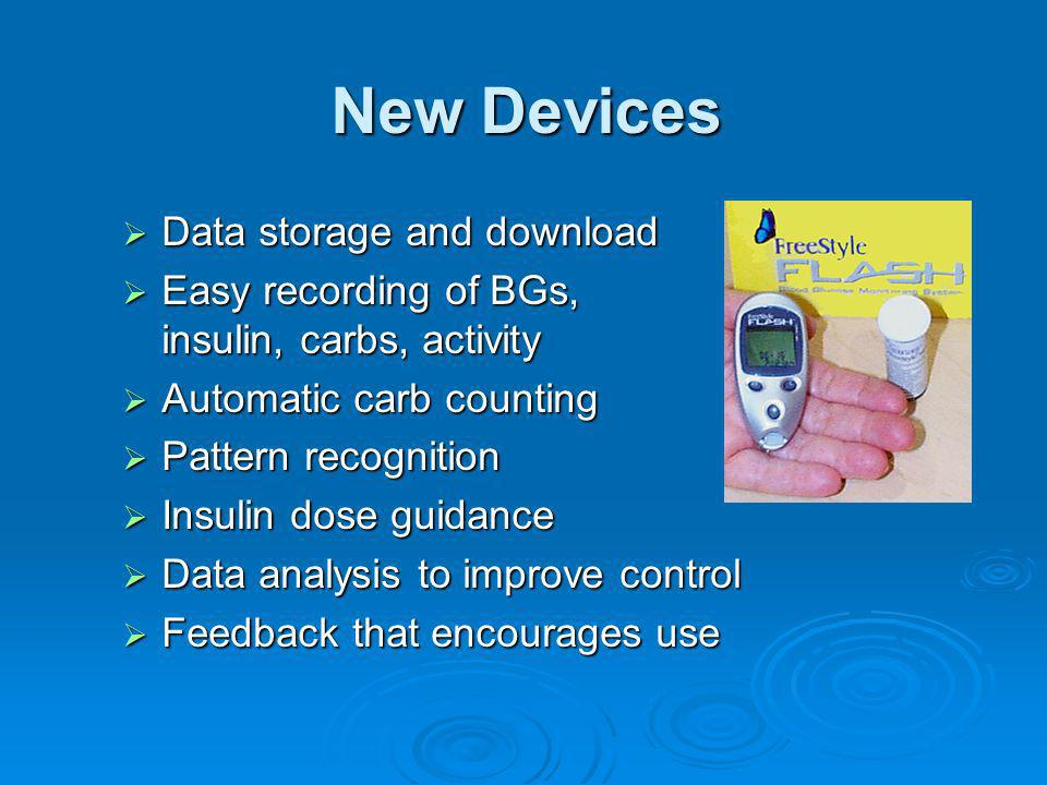New Devices Data storage and download Data storage and download Easy recording of BGs, insulin, carbs, activity Easy recording of BGs, insulin, carbs,